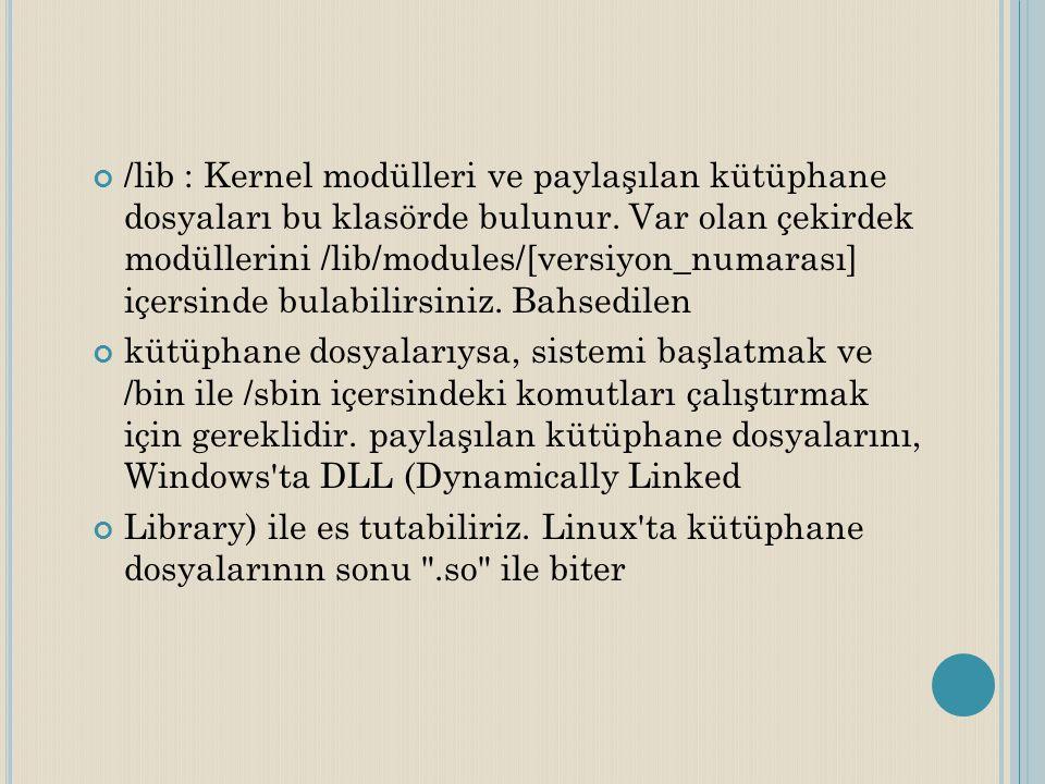 /lib : Kernel modülleri ve paylaşılan kütüphane dosyaları bu klasörde bulunur. Var olan çekirdek modüllerini /lib/modules/[versiyon_numarası] içersinde bulabilirsiniz. Bahsedilen